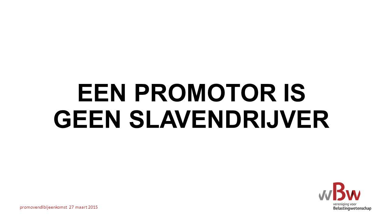 EEN PROMOTOR IS GEEN SLAVENDRIJVER promovendibijeenkomst 27 maart 2015