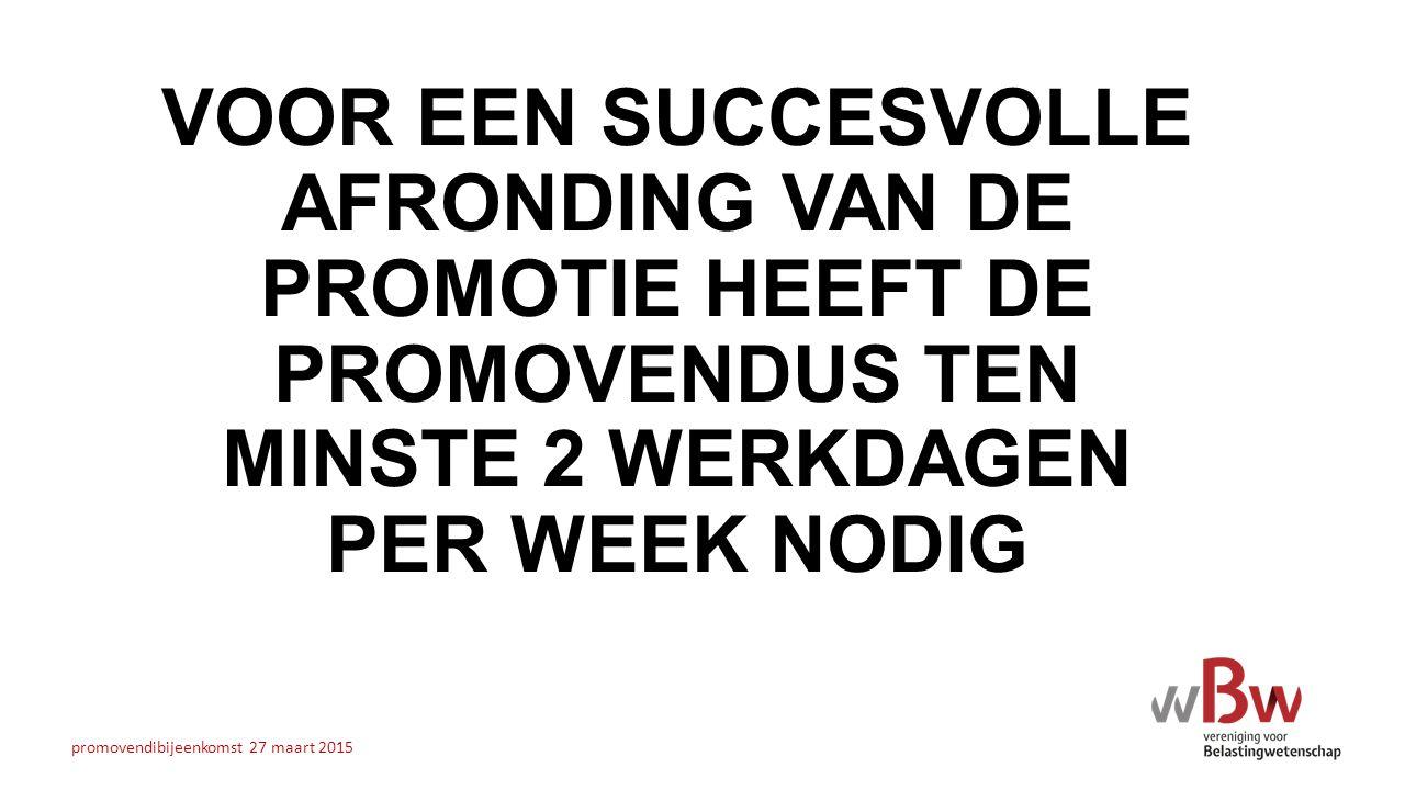 VOOR EEN SUCCESVOLLE AFRONDING VAN DE PROMOTIE HEEFT DE PROMOVENDUS TEN MINSTE 2 WERKDAGEN PER WEEK NODIG promovendibijeenkomst 27 maart 2015