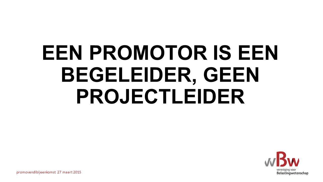 EEN PROMOTOR IS EEN BEGELEIDER, GEEN PROJECTLEIDER promovendibijeenkomst 27 maart 2015