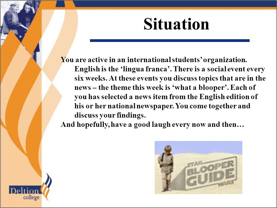 Situation You are active in an international students' organization. English is the 'lingua franca'. There is a social event every six weeks. At these