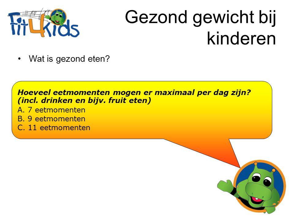 Gezond gewicht bij kinderen Wat is gezond eten? Hoeveel eetmomenten mogen er maximaal per dag zijn? (incl. drinken en bijv. fruit eten)  A. 7 eetmome