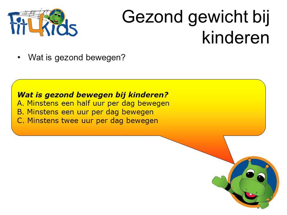 Gezond gewicht bij kinderen Wat is gezond bewegen? Wat is gezond bewegen bij kinderen? A. Minstens een half uur per dag bewegen B. Minstens een uur pe