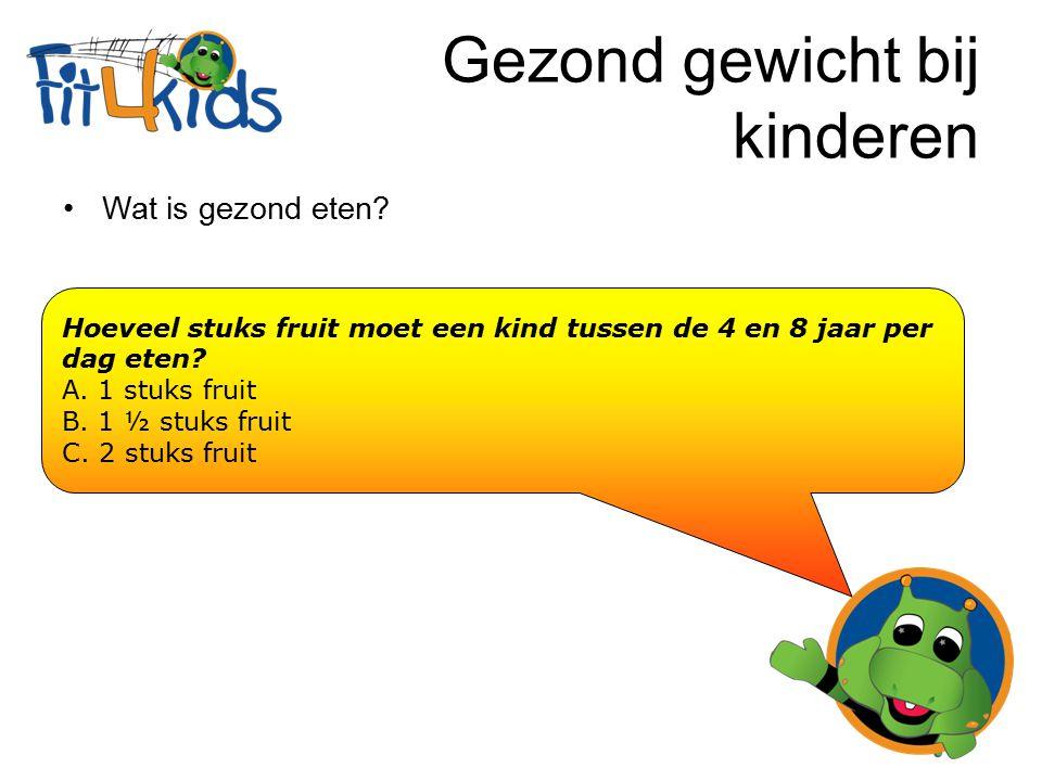 Gezond gewicht bij kinderen Wat is gezond eten? Hoeveel stuks fruit moet een kind tussen de 4 en 8 jaar per dag eten? A. 1 stuks fruit B. 1 ½ stuks fr