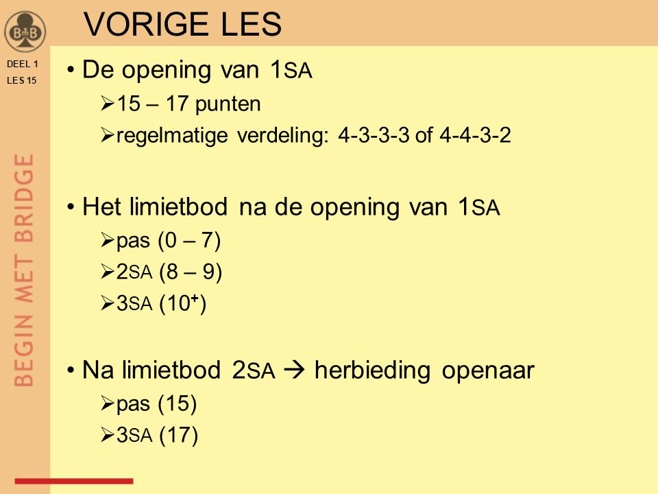 De opening van 1 SA  15 – 17 punten  regelmatige verdeling: 4-3-3-3 of 4-4-3-2 Het limietbod na de opening van 1 SA  pas (0 – 7)  2 SA (8 – 9)  3 SA (10 + ) Na limietbod 2 SA  herbieding openaar  pas (15)  3 SA (17) VORIGE LES DEEL 1 LES 15
