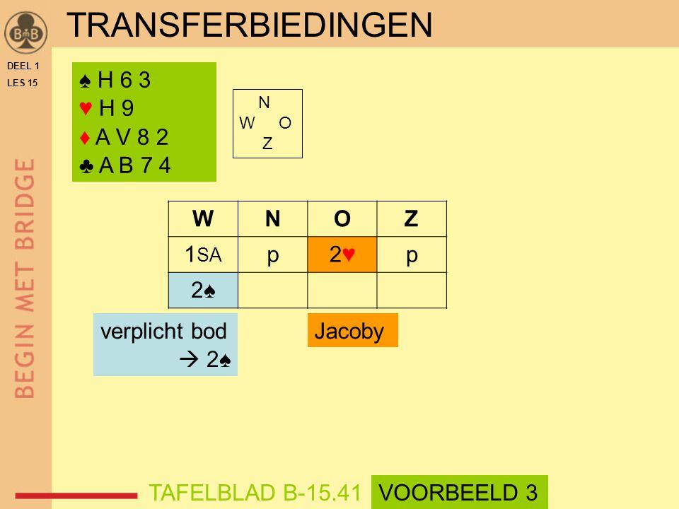 ♠ H 6 3 ♥ H 9 ♦ A V 8 2 ♣ A B 7 4 N W O Z WNOZ 1 SA p2♥2♥p 2♠2♠ TAFELBLAD B-15.41 Jacobyverplicht bod  2♠ DEEL 1 LES 15 TRANSFERBIEDINGEN VOORBEELD 3