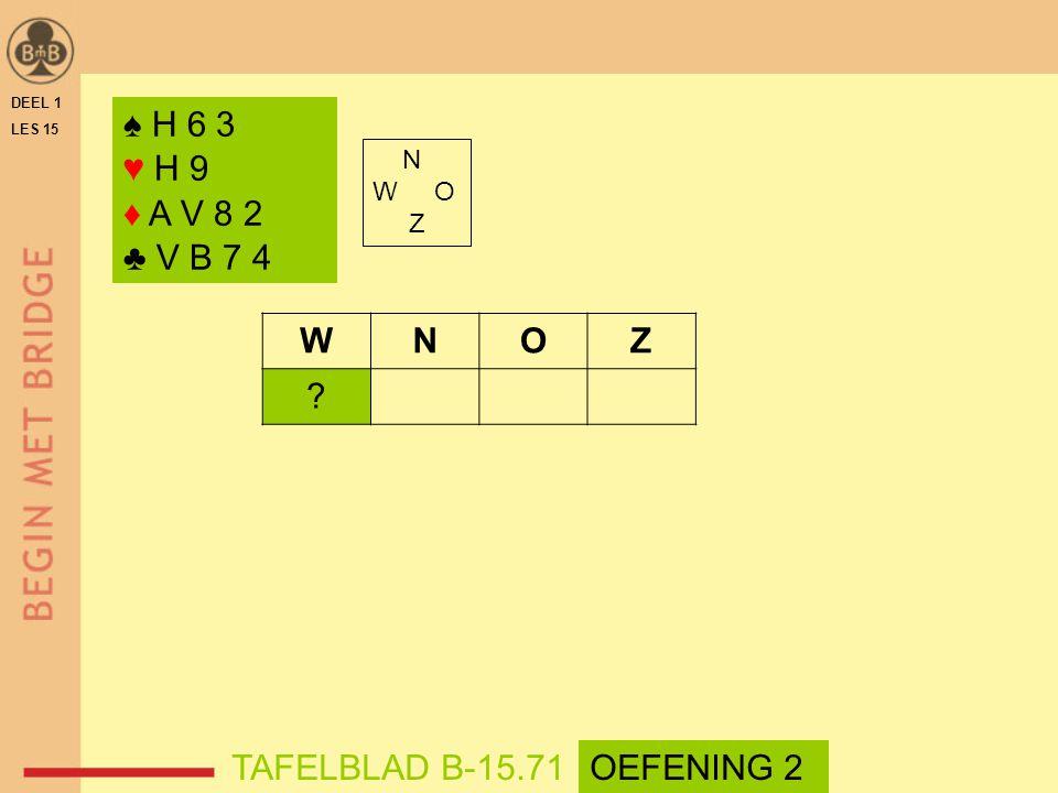 ♠ H 6 3 ♥ H 9 ♦ A V 8 2 ♣ V B 7 4 N W O Z WNOZ TAFELBLAD B-15.71OEFENING 2 DEEL 1 LES 15