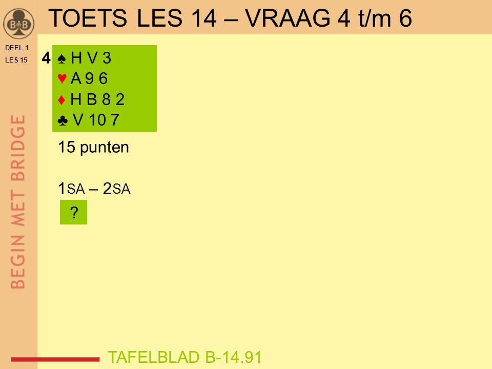 ♠ A V 2 ♥ V 10 8 6 4 2 ♦ 10 3 ♣ 8 5 N W O Z WNOZ 1 SA p2♦2♦p 2♥2♥p3♥3♥p 8-9  3♥ 10 +  4♥ punten = 8 samen = 23-25 6-kaart ♥ (& 2 + ♥ bij west)  3♥ TAFELBLAD B-15.71OEFENING 2 2♥ verplicht DEEL 1 LES 15