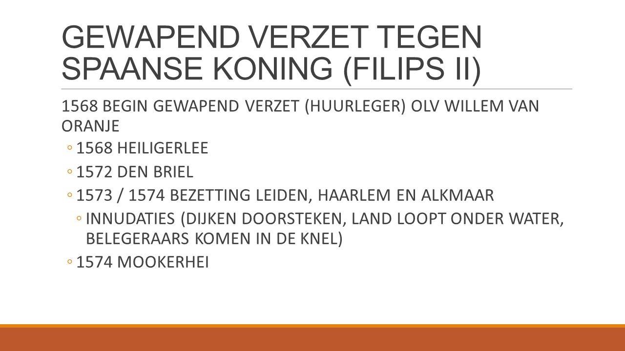 GEWAPEND VERZET TEGEN SPAANSE KONING (FILIPS II) 1568 BEGIN GEWAPEND VERZET (HUURLEGER) OLV WILLEM VAN ORANJE ◦1568 HEILIGERLEE ◦1572 DEN BRIEL ◦1573