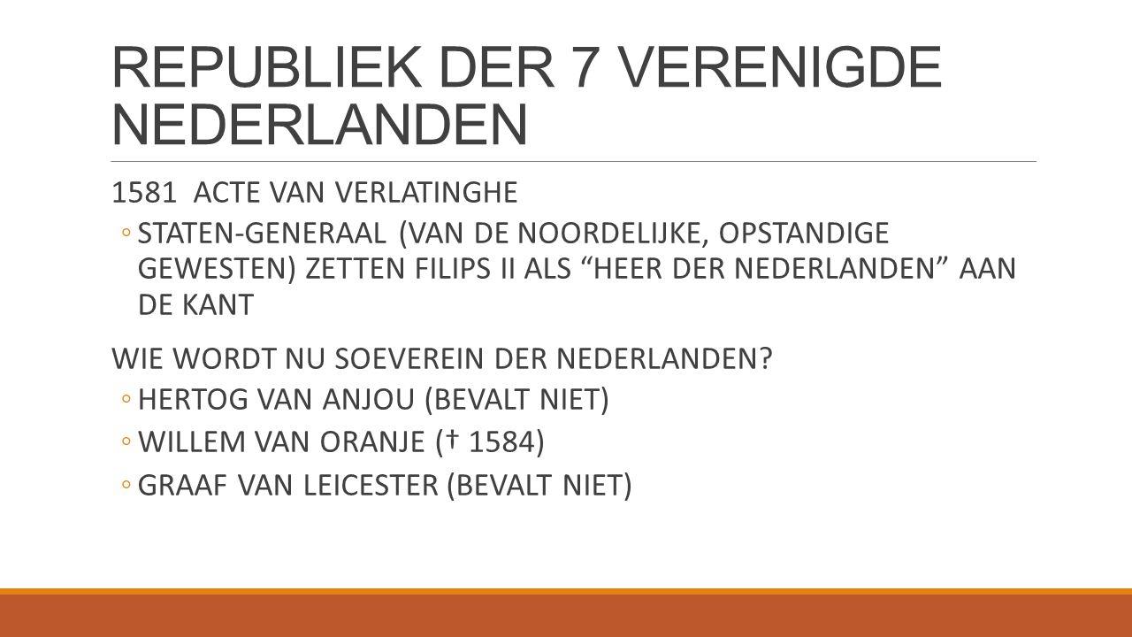 """REPUBLIEK DER 7 VERENIGDE NEDERLANDEN 1581 ACTE VAN VERLATINGHE ◦STATEN-GENERAAL (VAN DE NOORDELIJKE, OPSTANDIGE GEWESTEN) ZETTEN FILIPS II ALS """"HEER"""