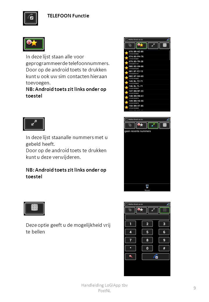 Handleiding LoGiApp tbv PostNL 9 In deze lijst staan alle voor geprogrammeerde telefoonnummers. Door op de android toets te drukken kunt u ook uw sim