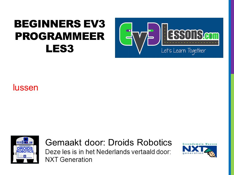 BEGINNERS EV3 PROGRAMMEER LES3 Gemaakt door: Droids Robotics Deze les is in het Nederlands vertaald door: NXT Generation lussen