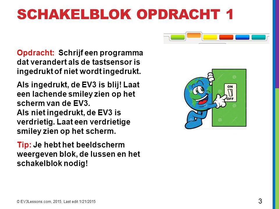 SCHAKELBLOK OPDRACHT 1 Opdracht: Schrijf een programma dat verandert als de tastsensor is ingedrukt of niet wordt ingedrukt. Als ingedrukt, de EV3 is