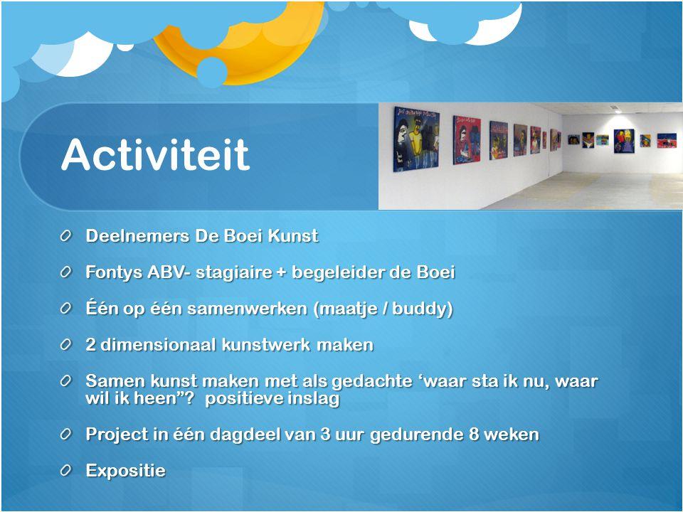 Activiteit Deelnemers De Boei Kunst Fontys ABV- stagiaire + begeleider de Boei Één op één samenwerken (maatje / buddy) 2 dimensionaal kunstwerk maken Samen kunst maken met als gedachte 'waar sta ik nu, waar wil ik heen .