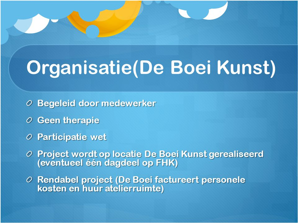 Organisatie(De Boei Kunst) Begeleid door medewerker Geen therapie Participatie wet Project wordt op locatie De Boei Kunst gerealiseerd (eventueel één dagdeel op FHK) Rendabel project (De Boei factureert personele kosten en huur atelierruimte)