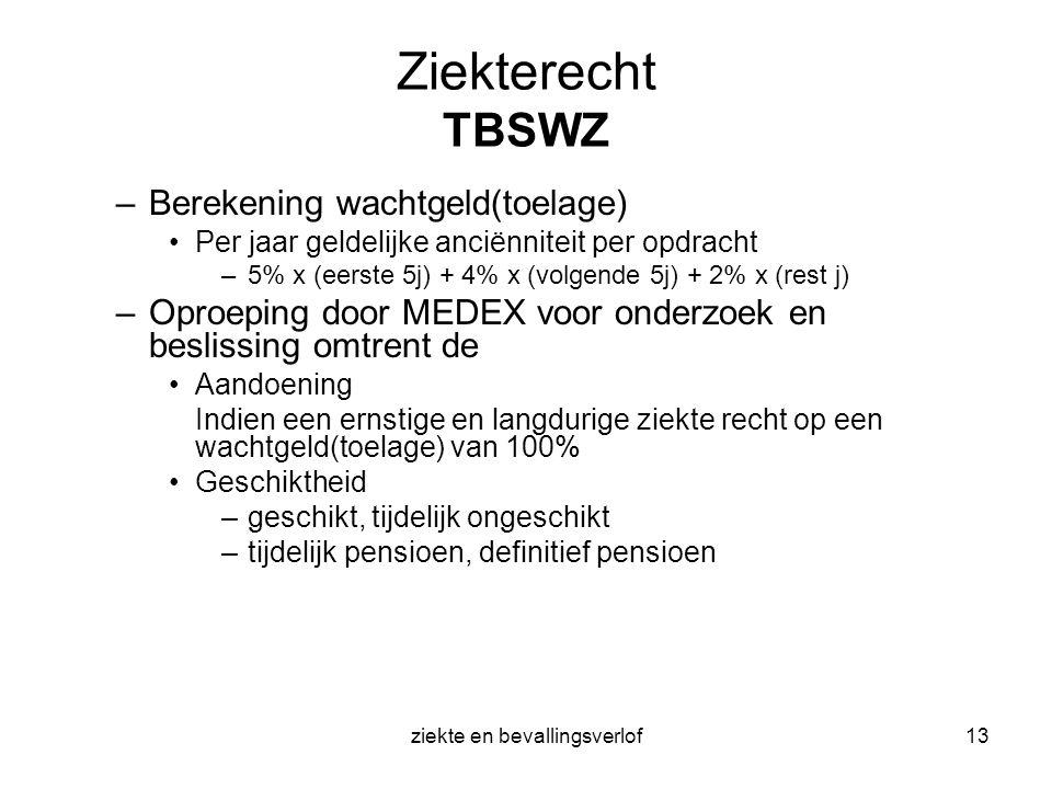 ziekte en bevallingsverlof13 Ziekterecht TBSWZ –Berekening wachtgeld(toelage) Per jaar geldelijke anciënniteit per opdracht –5% x (eerste 5j) + 4% x (