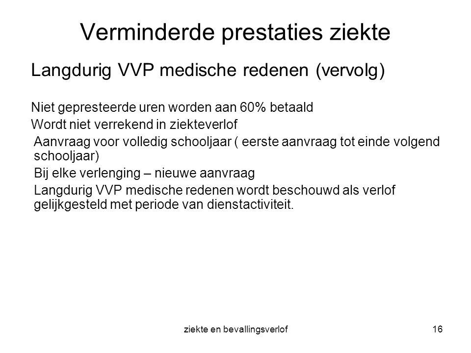 ziekte en bevallingsverlof16 Verminderde prestaties ziekte Langdurig VVP medische redenen (vervolg) Niet gepresteerde uren worden aan 60% betaald Word