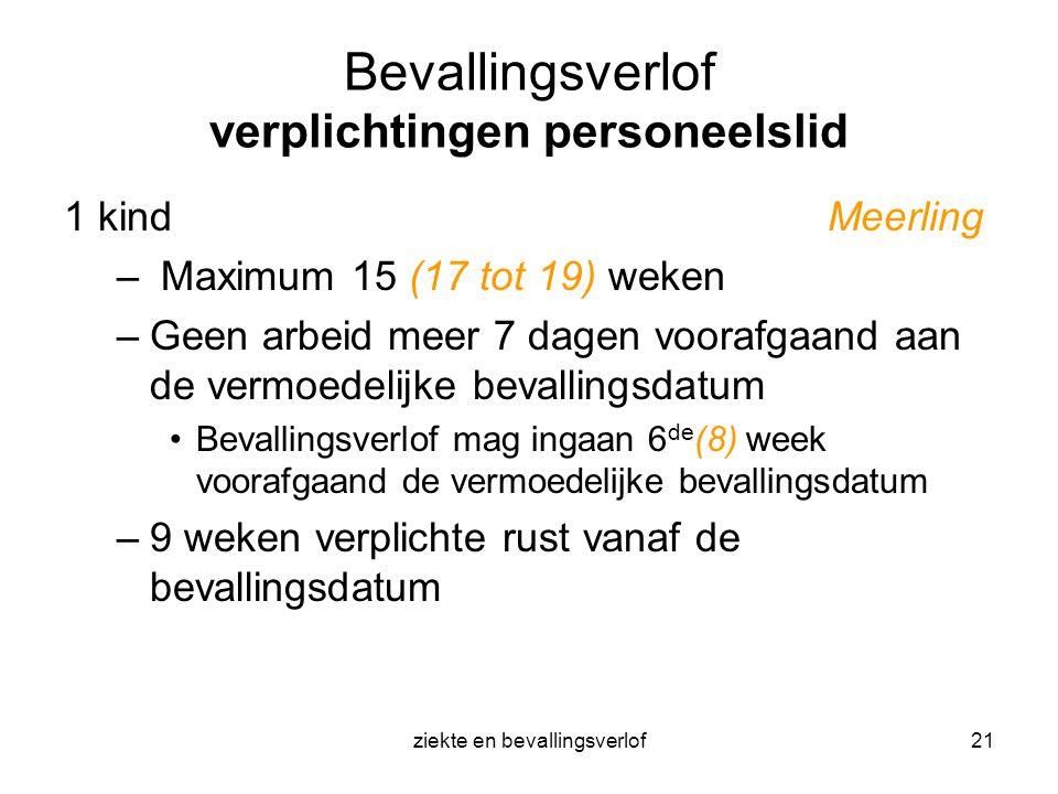 ziekte en bevallingsverlof21 Bevallingsverlof verplichtingen personeelslid 1 kind Meerling – Maximum 15 (17 tot 19) weken –Geen arbeid meer 7 dagen vo