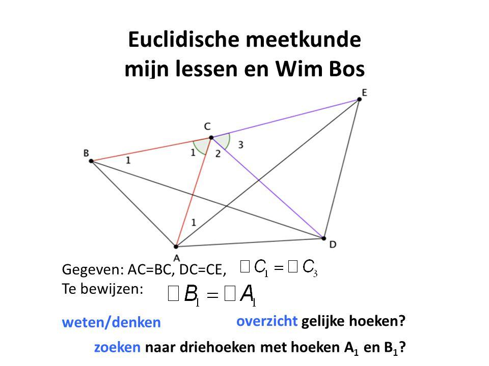 Euclidische meetkunde mijn lessen en Wim Bos Gegeven: AC=BC, DC=CE, Te bewijzen: weten/denken overzicht gelijke hoeken? zoeken naar driehoeken met hoe