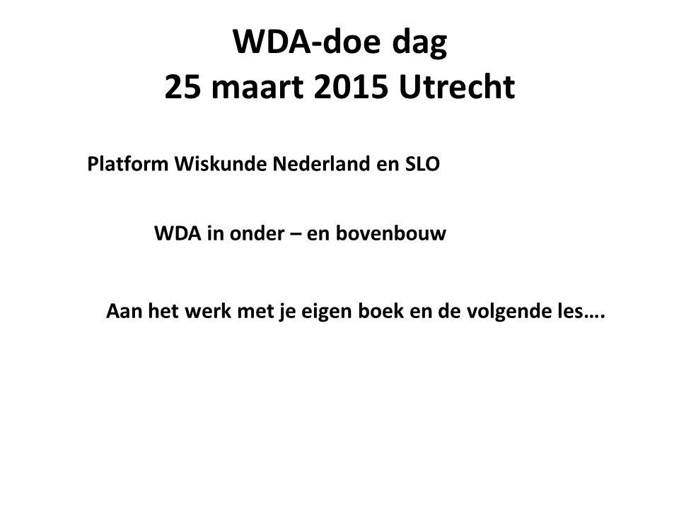WDA-doe dag 25 maart 2015 Utrecht Platform Wiskunde Nederland en SLO WDA in onder – en bovenbouw Aan het werk met je eigen boek en de volgende les….