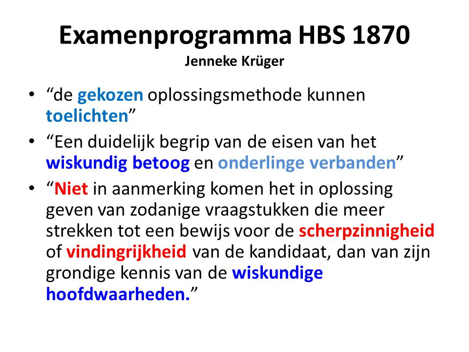 """Examenprogramma HBS 1870 Jenneke Krüger """"de gekozen oplossingsmethode kunnen toelichten"""" """"Een duidelijk begrip van de eisen van het wiskundig betoog e"""