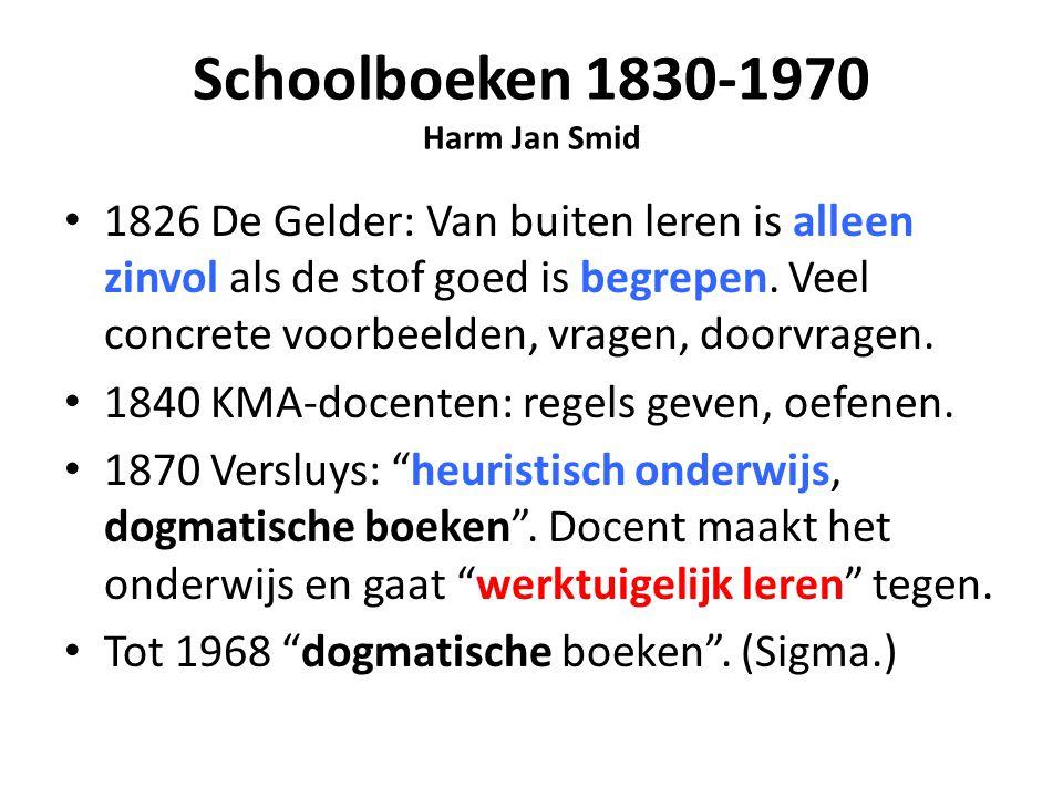 Schoolboeken 1830-1970 Harm Jan Smid 1826 De Gelder: Van buiten leren is alleen zinvol als de stof goed is begrepen. Veel concrete voorbeelden, vragen