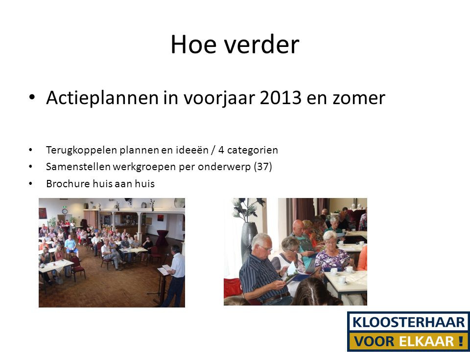 Hoe verder Actieplannen in voorjaar 2013 en zomer Terugkoppelen plannen en ideeën / 4 categorien Samenstellen werkgroepen per onderwerp (37) Brochure huis aan huis