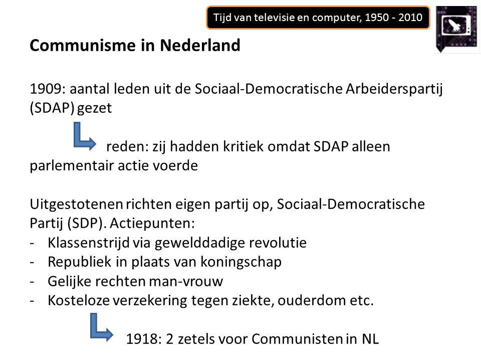 Tijd van televisie en computer, 1950 - 2010 Communisme in Nederland 1909: aantal leden uit de Sociaal-Democratische Arbeiderspartij (SDAP) gezet reden: zij hadden kritiek omdat SDAP alleen parlementair actie voerde Uitgestotenen richten eigen partij op, Sociaal-Democratische Partij (SDP).