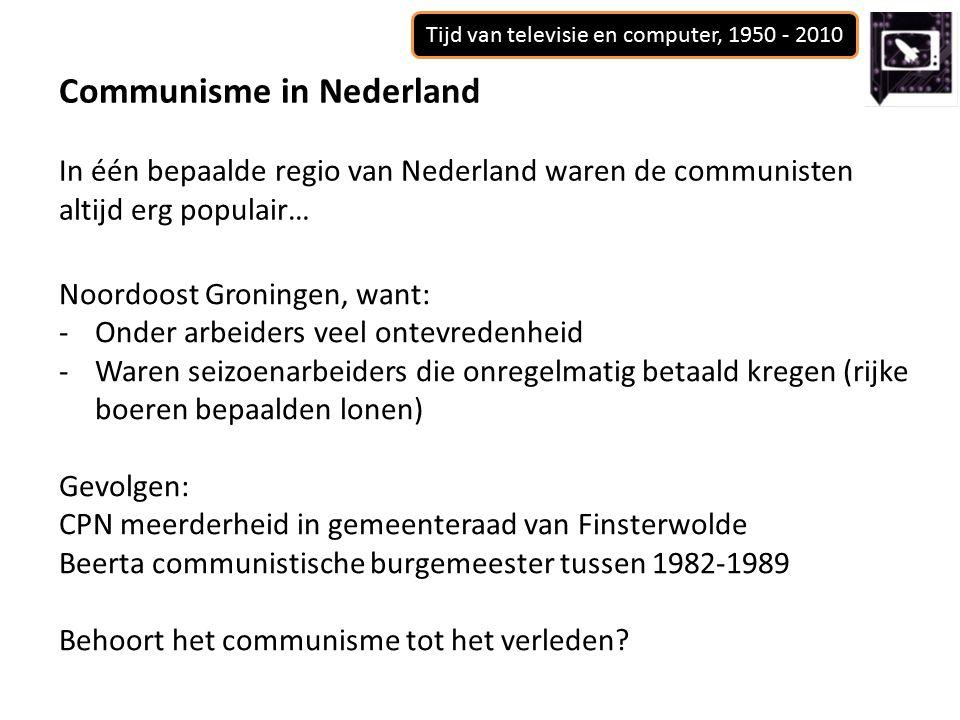 Tijd van televisie en computer, 1950 - 2010 Communisme in Nederland In één bepaalde regio van Nederland waren de communisten altijd erg populair… Noordoost Groningen, want: -Onder arbeiders veel ontevredenheid -Waren seizoenarbeiders die onregelmatig betaald kregen (rijke boeren bepaalden lonen) Gevolgen: CPN meerderheid in gemeenteraad van Finsterwolde Beerta communistische burgemeester tussen 1982-1989 Behoort het communisme tot het verleden