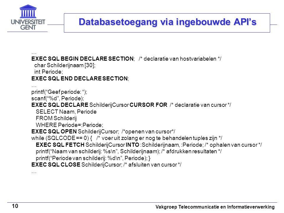 Vakgroep Telecommunicatie en Informatieverwerking 10 Databasetoegang via ingebouwde API's … EXEC SQL BEGIN DECLARE SECTION; /* declaratie van hostvariabelen */ char Schilderijnaam [30]; int Periode; EXEC SQL END DECLARE SECTION; … printf( Geef periode: ); scanf( %d , Periode); EXEC SQL DECLARE SchilderijCursor CURSOR FOR /* declaratie van cursor */ SELECT Naam, Periode FROM Schilderij WHERE Periode=:Periode; EXEC SQL OPEN SchilderijCursor; /*openen van cursor*/ while (SQLCODE == 0) { /* voer uit zolang er nog te behandelen tuples zijn */ EXEC SQL FETCH SchilderijCursor INTO :Schilderijnaam, :Periode; /* ophalen van cursor */ printf( Naam van schilderij: %s\n , Schilderijnaam); /* afdrukken resultaten */ printf( Periode van schilderij: %d\n , Periode); } EXEC SQL CLOSE SchilderijCursor; /* afsluiten van cursor */ …