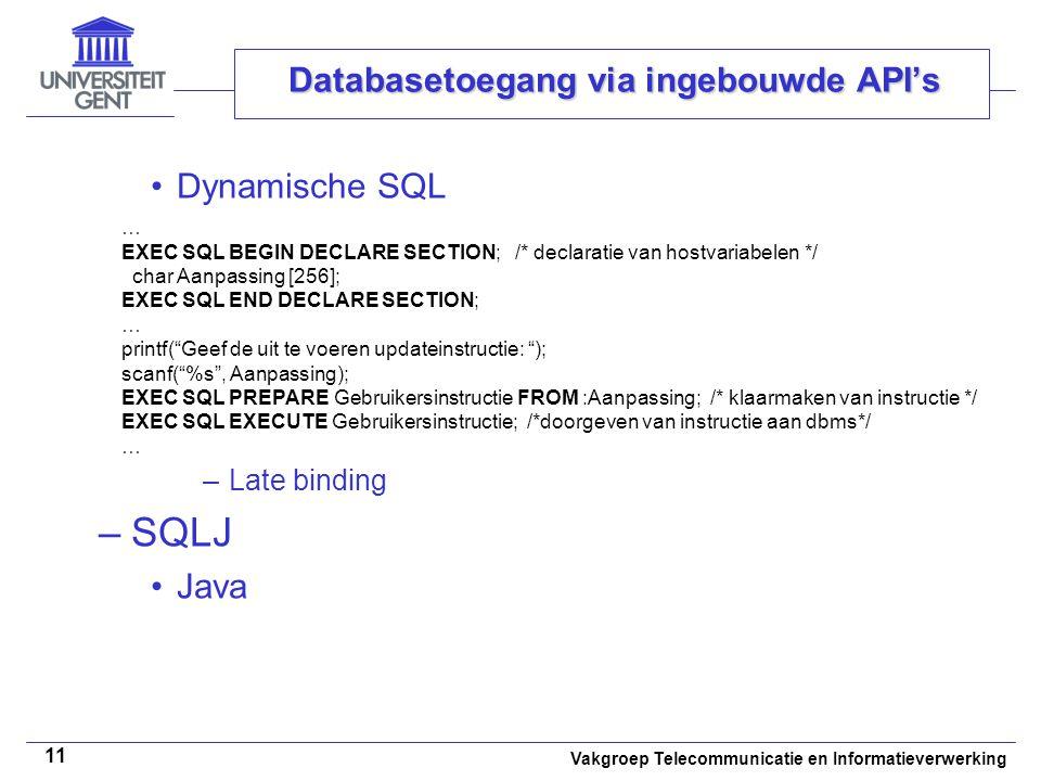 Vakgroep Telecommunicatie en Informatieverwerking 11 Databasetoegang via ingebouwde API's Dynamische SQL –Late binding –SQLJ Java … EXEC SQL BEGIN DECLARE SECTION; /* declaratie van hostvariabelen */ char Aanpassing [256]; EXEC SQL END DECLARE SECTION; … printf( Geef de uit te voeren updateinstructie: ); scanf( %s , Aanpassing); EXEC SQL PREPARE Gebruikersinstructie FROM :Aanpassing; /* klaarmaken van instructie */ EXEC SQL EXECUTE Gebruikersinstructie; /*doorgeven van instructie aan dbms*/ …