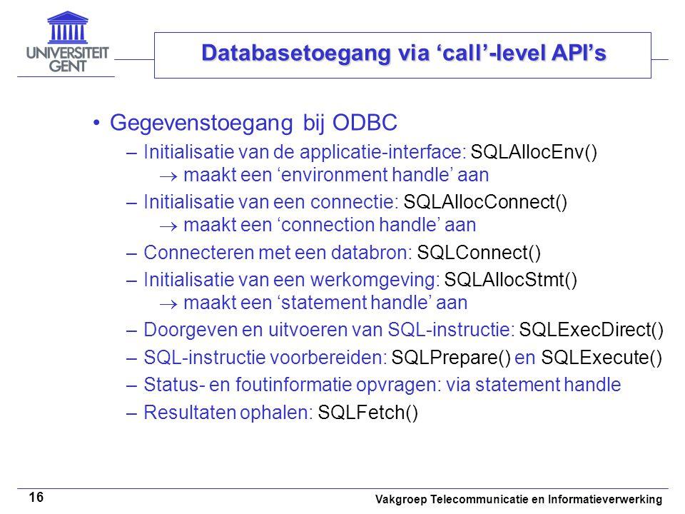 Vakgroep Telecommunicatie en Informatieverwerking 16 Databasetoegang via 'call'-level API's Gegevenstoegang bij ODBC –Initialisatie van de applicatie-interface: SQLAllocEnv()  maakt een 'environment handle' aan –Initialisatie van een connectie: SQLAllocConnect()  maakt een 'connection handle' aan –Connecteren met een databron: SQLConnect() –Initialisatie van een werkomgeving: SQLAllocStmt()  maakt een 'statement handle' aan –Doorgeven en uitvoeren van SQL-instructie: SQLExecDirect() –SQL-instructie voorbereiden: SQLPrepare() en SQLExecute() –Status- en foutinformatie opvragen: via statement handle –Resultaten ophalen: SQLFetch()