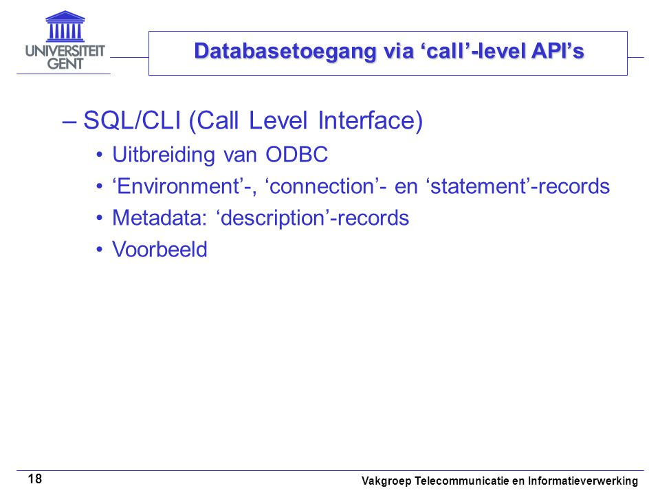 Vakgroep Telecommunicatie en Informatieverwerking 18 Databasetoegang via 'call'-level API's –SQL/CLI (Call Level Interface) Uitbreiding van ODBC 'Environment'-, 'connection'- en 'statement'-records Metadata: 'description'-records Voorbeeld