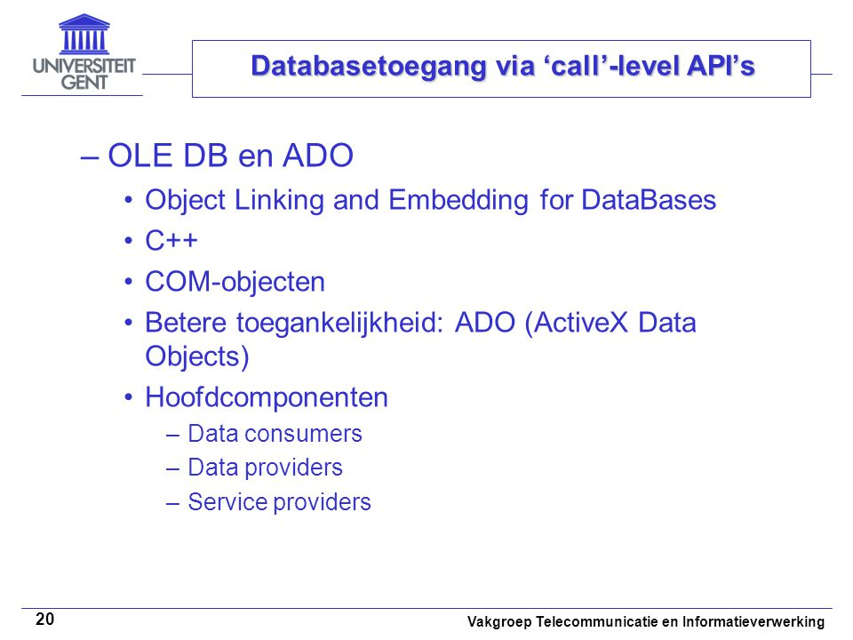 Vakgroep Telecommunicatie en Informatieverwerking 20 Databasetoegang via 'call'-level API's –OLE DB en ADO Object Linking and Embedding for DataBases C++ COM-objecten Betere toegankelijkheid: ADO (ActiveX Data Objects) Hoofdcomponenten –Data consumers –Data providers –Service providers