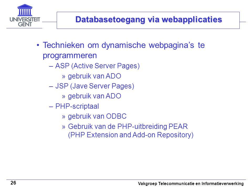 Vakgroep Telecommunicatie en Informatieverwerking 26 Databasetoegang via webapplicaties Technieken om dynamische webpagina's te programmeren –ASP (Active Server Pages) »gebruik van ADO –JSP (Jave Server Pages) »gebruik van ADO –PHP-scriptaal »gebruik van ODBC »Gebruik van de PHP-uitbreiding PEAR (PHP Extension and Add-on Repository)