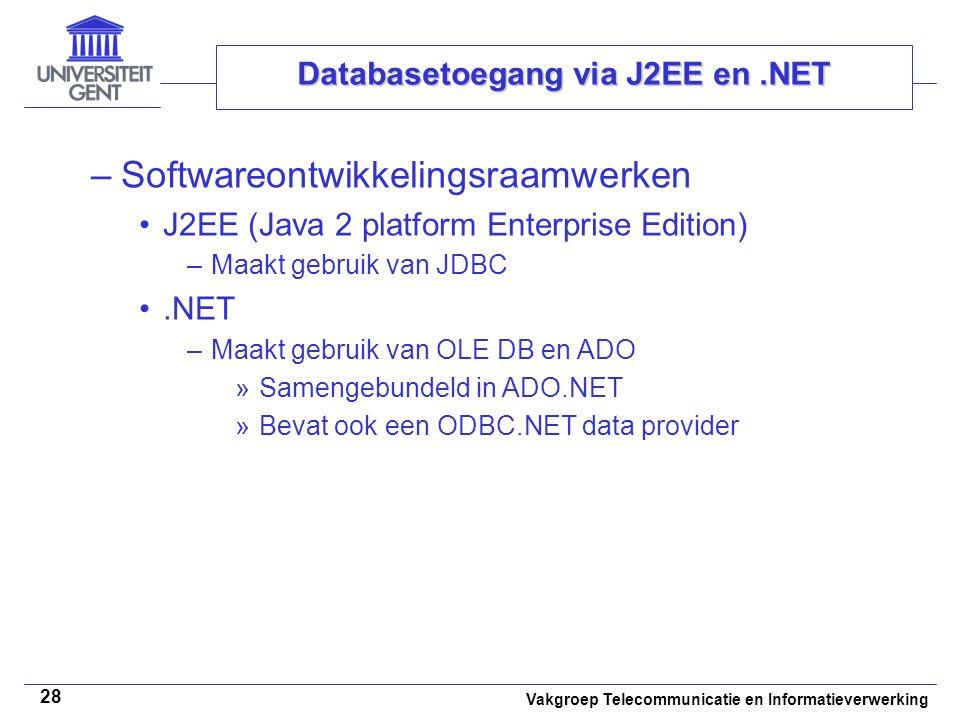 Vakgroep Telecommunicatie en Informatieverwerking 28 Databasetoegang via J2EE en.NET –Softwareontwikkelingsraamwerken J2EE (Java 2 platform Enterprise Edition) –Maakt gebruik van JDBC.NET –Maakt gebruik van OLE DB en ADO »Samengebundeld in ADO.NET »Bevat ook een ODBC.NET data provider