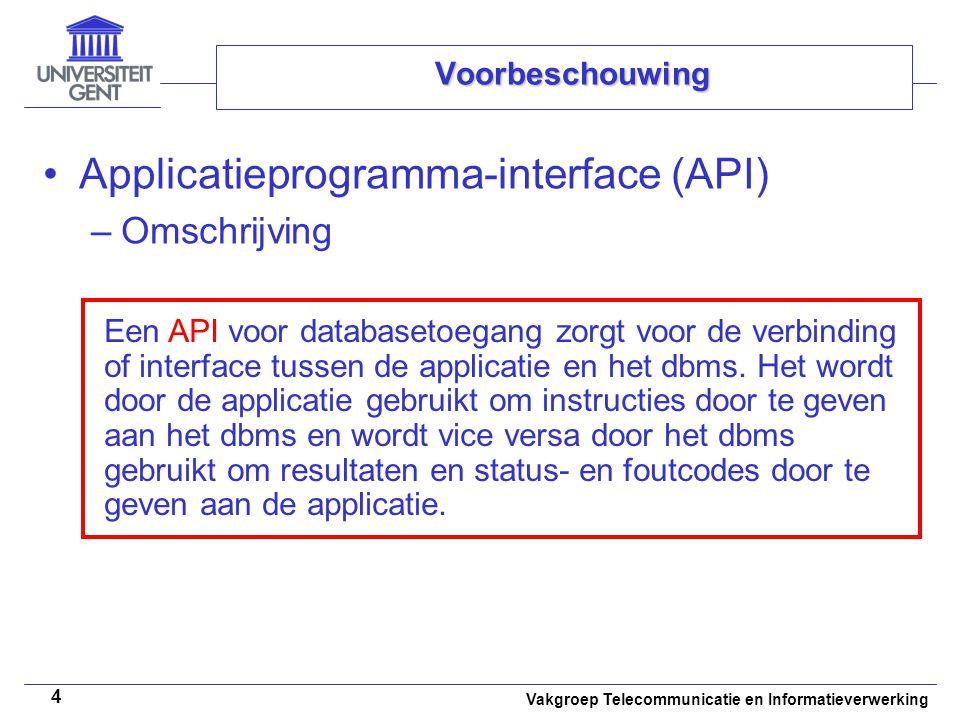 Vakgroep Telecommunicatie en Informatieverwerking 4 Voorbeschouwing Applicatieprogramma-interface (API) –Omschrijving Een API voor databasetoegang zorgt voor de verbinding of interface tussen de applicatie en het dbms.