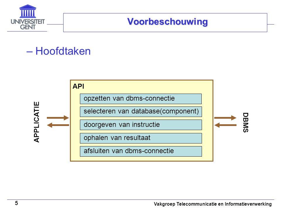 Vakgroep Telecommunicatie en Informatieverwerking 5 Voorbeschouwing opzetten van dbms-connectie API selecteren van database(component) doorgeven van instructie ophalen van resultaat afsluiten van dbms-connectie APPLICATIE DBMS –Hoofdtaken