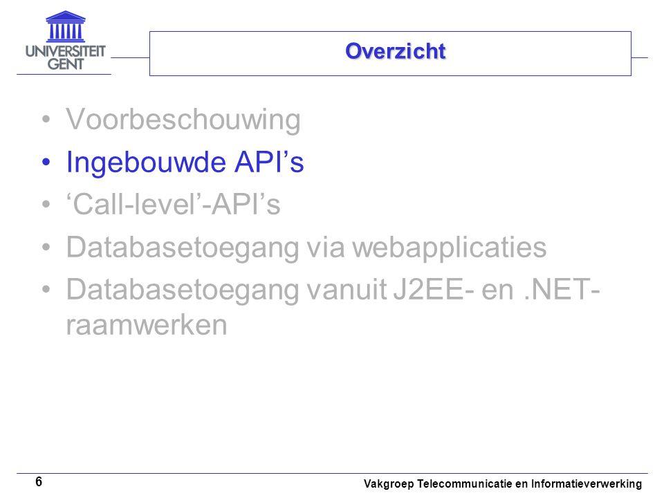 Vakgroep Telecommunicatie en Informatieverwerking 6 Overzicht Voorbeschouwing Ingebouwde API's 'Call-level'-API's Databasetoegang via webapplicaties Databasetoegang vanuit J2EE- en.NET- raamwerken
