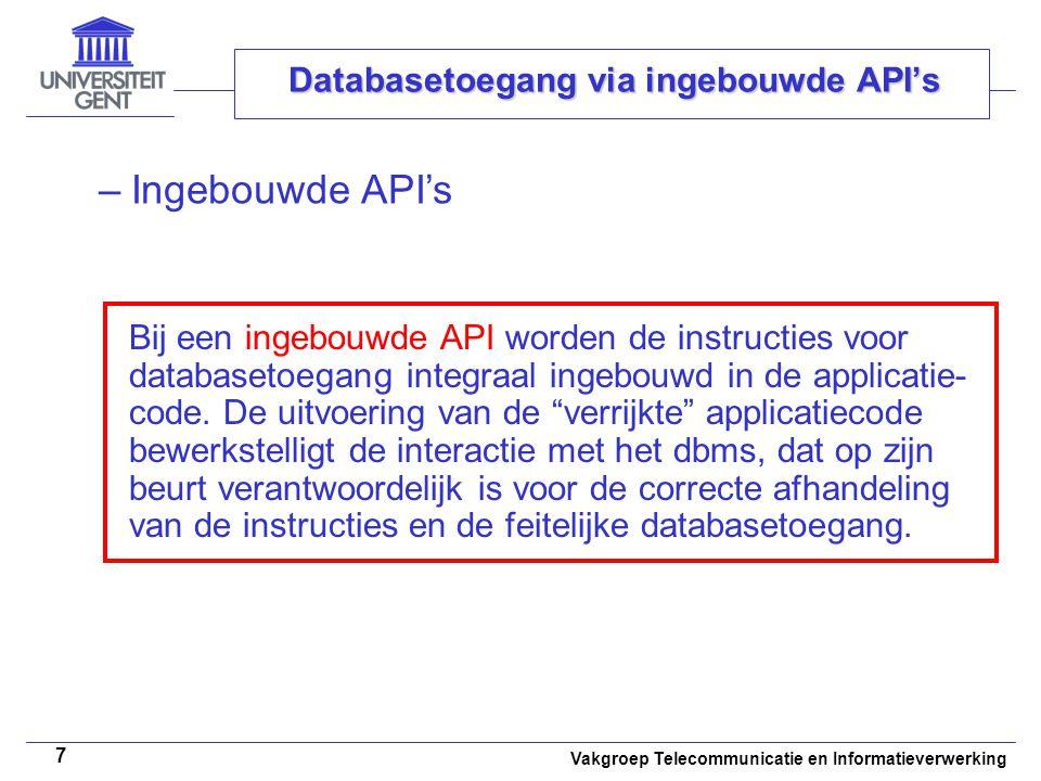 Vakgroep Telecommunicatie en Informatieverwerking 7 Databasetoegang via ingebouwde API's –Ingebouwde API's Bij een ingebouwde API worden de instructies voor databasetoegang integraal ingebouwd in de applicatie- code.