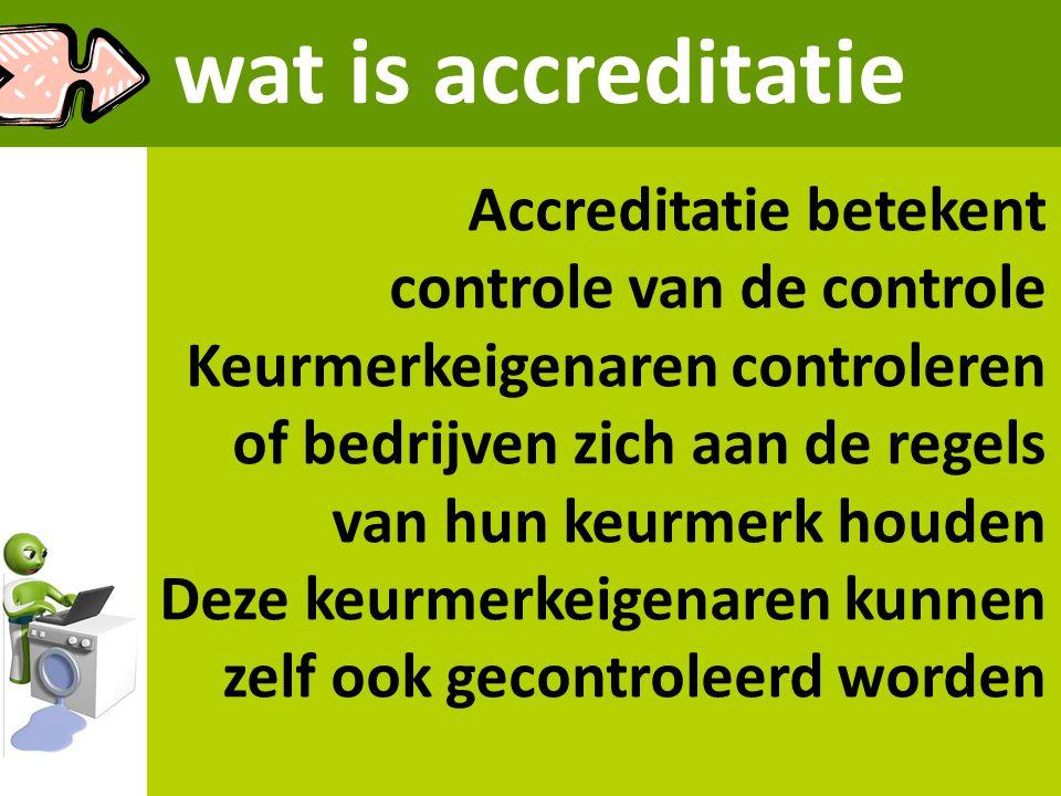 wat is accreditatie Accreditatie betekent controle van de controle Keurmerkeigenaren controleren of bedrijven zich aan de regels van hun keurmerk houd