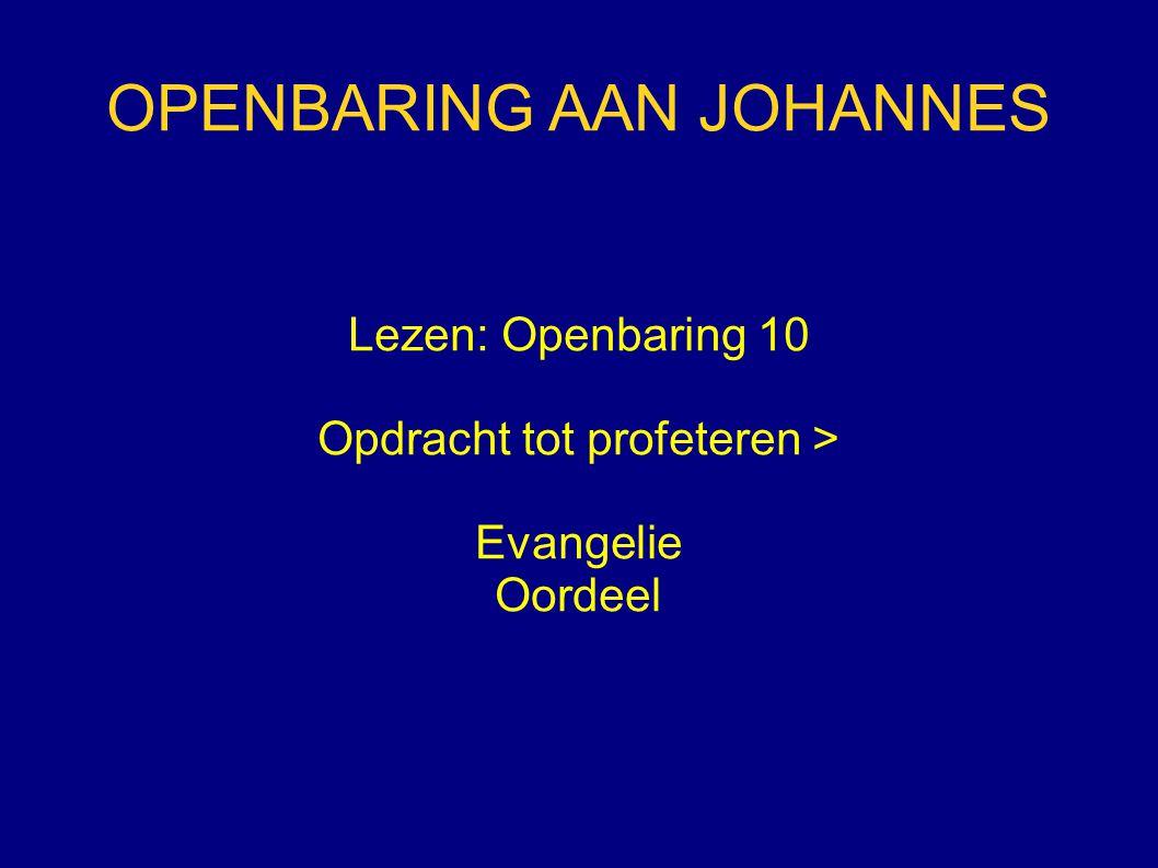 OPENBARING AAN JOHANNES Lezen: Openbaring 10 Opdracht tot profeteren > Evangelie Oordeel