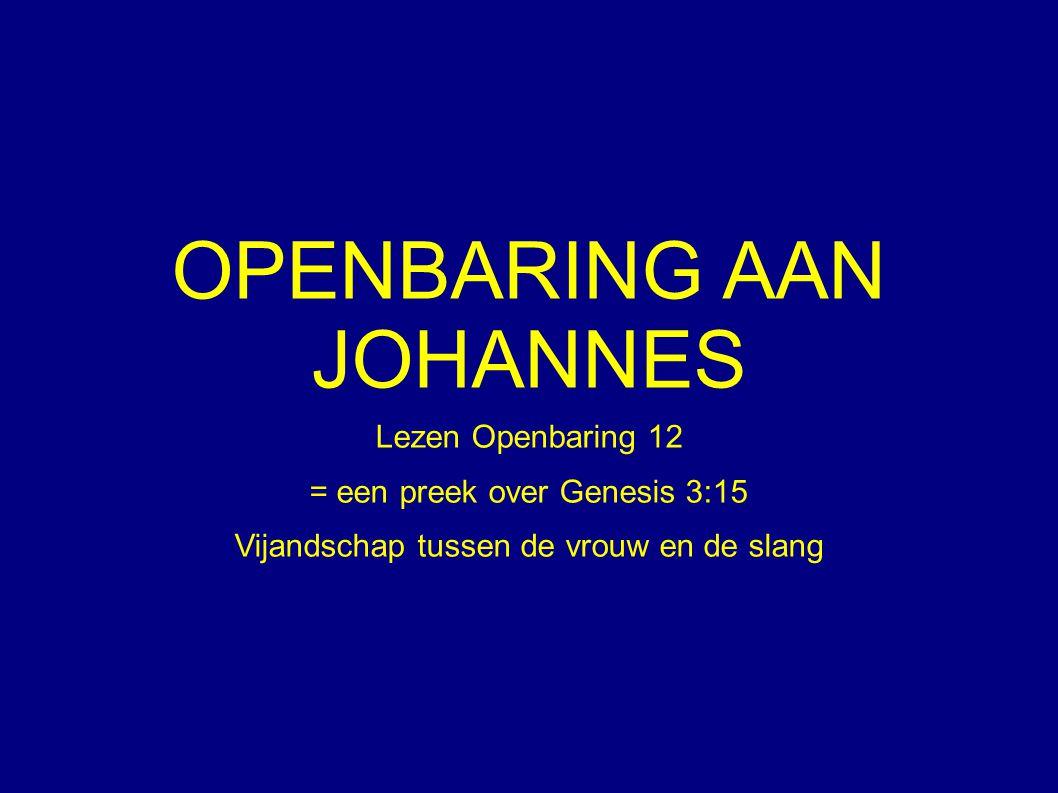 OPENBARING AAN JOHANNES Lezen Openbaring 12 = een preek over Genesis 3:15 Vijandschap tussen de vrouw en de slang
