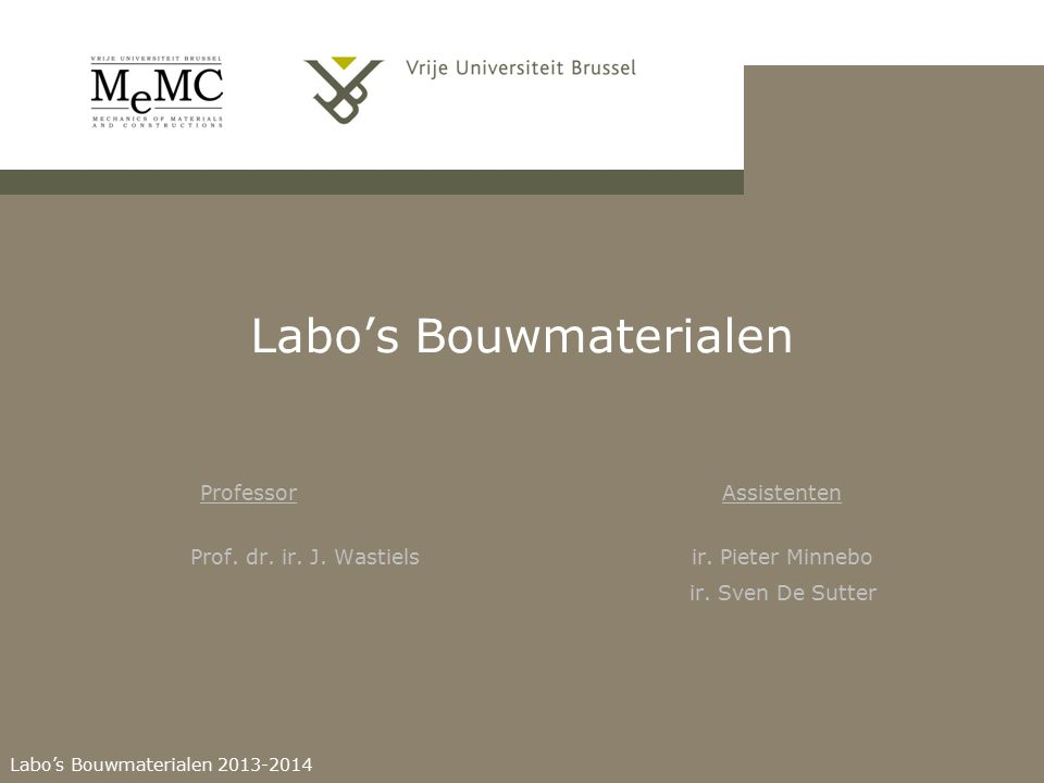 Labo's Bouwmaterialen 2013-2014 ProfessorAssistenten Labo's Bouwmaterialen Prof. dr. ir. J. Wastiels ir. Pieter Minnebo ir. Sven De Sutter