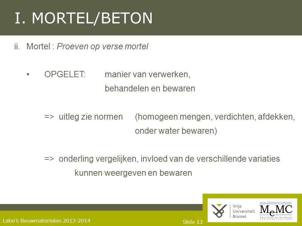 Slide 13 Labo's Bouwmaterialen 2013-2014 I. MORTEL/BETON ii.Mortel : Proeven op verse mortel OPGELET: manier van verwerken, behandelen en bewaren => u