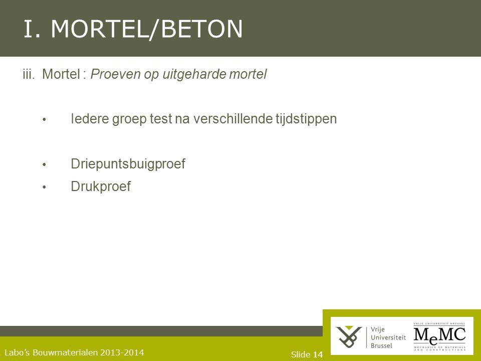 Slide 14 Labo's Bouwmaterialen 2013-2014 I. MORTEL/BETON iii.Mortel : Proeven op uitgeharde mortel Iedere groep test na verschillende tijdstippen Drie