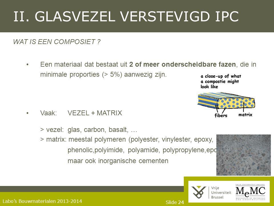 Slide 24 Labo's Bouwmaterialen 2013-2014 II. GLASVEZEL VERSTEVIGD IPC WAT IS EEN COMPOSIET ? Een materiaal dat bestaat uit 2 of meer onderscheidbare f
