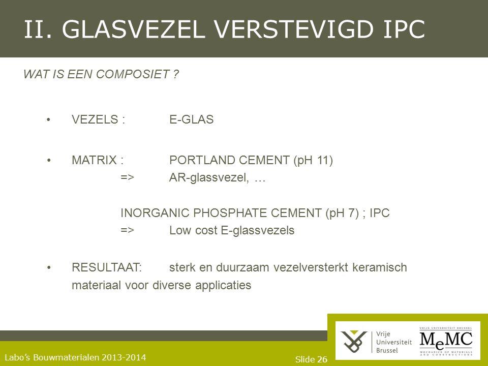 Slide 26 Labo's Bouwmaterialen 2013-2014 II. GLASVEZEL VERSTEVIGD IPC WAT IS EEN COMPOSIET ? VEZELS : E-GLAS MATRIX : PORTLAND CEMENT (pH 11) => AR-gl