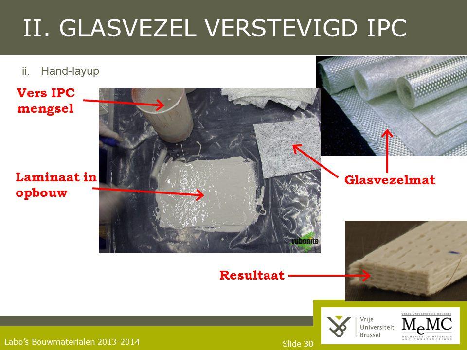 Slide 30 Labo's Bouwmaterialen 2013-2014 II. GLASVEZEL VERSTEVIGD IPC ii.Hand-layup Glasvezelmat Laminaat in opbouw Vers IPC mengsel Resultaat