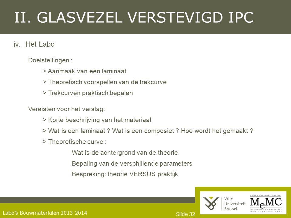 Slide 32 Labo's Bouwmaterialen 2013-2014 II. GLASVEZEL VERSTEVIGD IPC iv.Het Labo Doelstellingen : > Aanmaak van een laminaat > Theoretisch voorspelle
