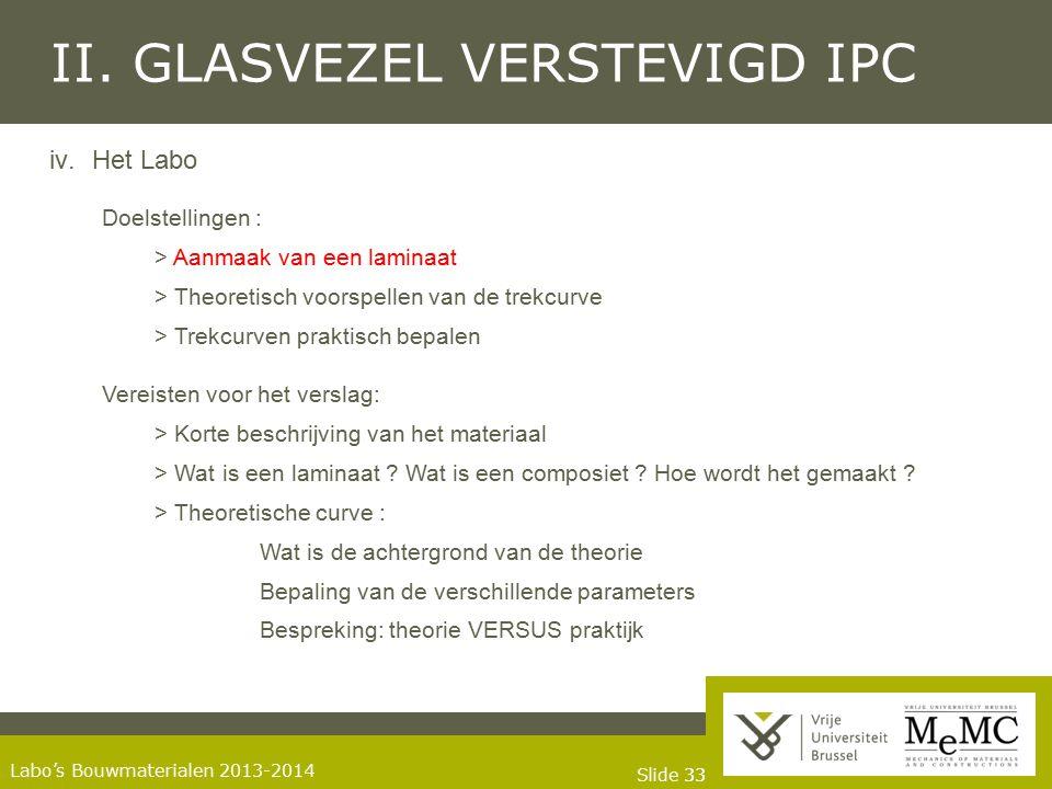Slide 33 Labo's Bouwmaterialen 2013-2014 II. GLASVEZEL VERSTEVIGD IPC iv.Het Labo Doelstellingen : > Aanmaak van een laminaat > Theoretisch voorspelle